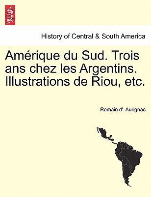Am Rique Du Sud. Trois ANS Chez Les Argentins. Illustrations de Riou, Etc.