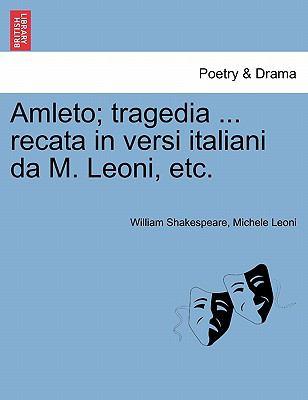 Amleto; Tragedia ... Recata in Versi Italiani Da M. Leoni, Etc. 9781241165000