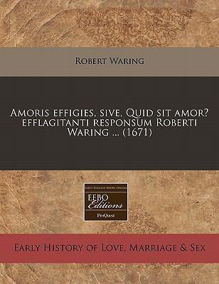 Amoris Effigies, Sive, Quid Sit Amor? Efflagitanti Responsum Roberti Waring ... (1671) 9781240944699