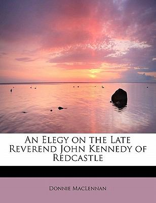 An Elegy on the Late Reverend John Kennedy of Redcastle 9781241632953