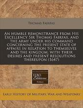 An  Humble Remonstrance from His Excellency Sir Thomas Fairfax, and the Army Under His Command Concerning the Present State of Aff