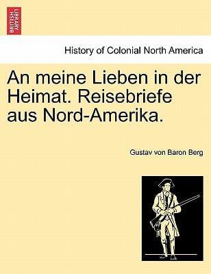 An Meine Lieben in Der Heimat. Reisebriefe Aus Nord-Amerika. 9781241415907