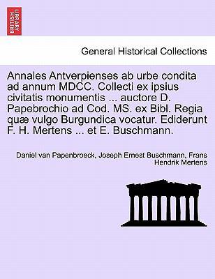 Annales Antverpienses AB Urbe Condita Ad Annum MDCC. Collecti Ex Ipsius Civitatis Monumentis ... Auctore D. Papebrochio Ad Cod. Ms. Ex Bibl. Regia Qu 9781241408541