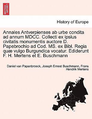Annales Antverpienses AB Urbe Condita Ad Annum MDCC. Collecti Ex Ipsius Civitatis Monumentis Auctore D. Papebrochio Ad Cod. Ms. Ex Bibl. Regia Qu Vulg 9781241434076