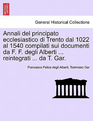 Annali del Principato Ecclesiastico Di Trento Dal 1022 Al 1540 Compilati Sui Documenti Da F. F. Degli Alberti ... Reintegrati ... Da T. Gar. 9781241570170