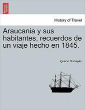 Araucania y Sus Habitantes, Recuerdos de Un Viaje Hecho En 1845.