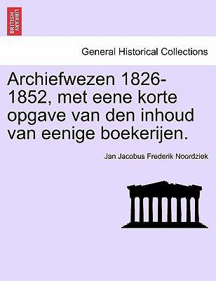 Archiefwezen 1826-1852, Met Eene Korte Opgave Van Den Inhoud Van Eenige Boekerijen. 9781241463984