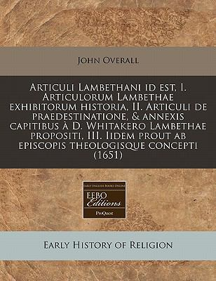 Articuli Lambethani Id Est, I. Articulorum Lambethae Exhibitorum Historia, II. Articuli de Praedestinatione, & Annexis Capitibus D. Whitakero Lambetha 9781240940615