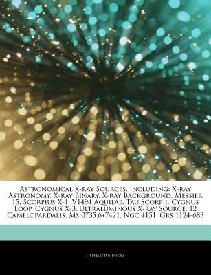 Articles on Astronomical X-Ray Sources, Including: X-Ray Astronomy, X-Ray Binary, X-Ray Background, Messier 15, Scorpius X-1, V1494 Aquilae, Tau Scorp 9781243273802