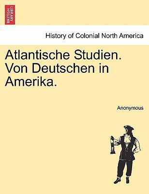 Atlantische Studien. Von Deutschen in Amerika. Erster Bnd 9781241421984