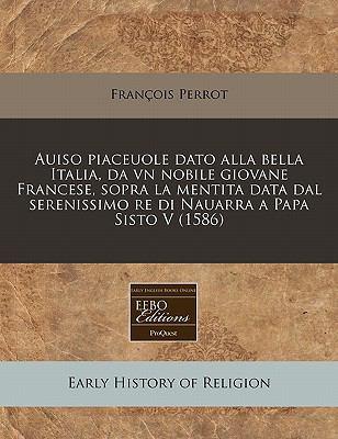 Auiso Piaceuole Dato Alla Bella Italia, Da Vn Nobile Giovane Francese, Sopra La Mentita Data Dal Serenissimo Re Di Nauarra a Papa Sisto V (1586) 9781240413645