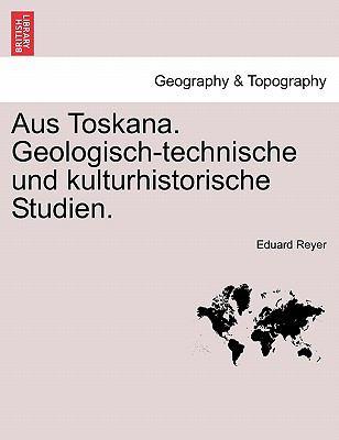 Aus Toskana. Geologisch-Technische Und Kulturhistorische Studien. 9781241343422