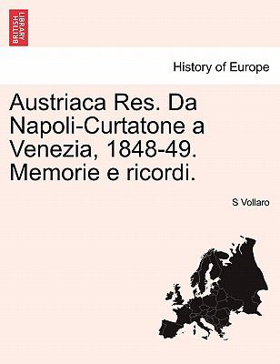 Austriaca Res. Da Napoli-Curtatone a Venezia, 1848-49. Memorie E Ricordi. 9781241444136