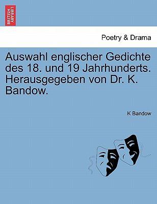 Auswahl Englischer Gedichte Des 18. Und 19 Jahrhunderts. Herausgegeben Von Dr. K. Bandow. 9781241568023
