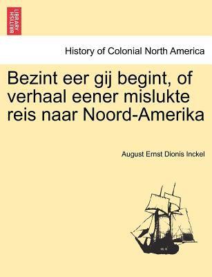 Bezint Eer Gij Begint, of Verhaal Eener Mislukte Reis Naar Noord-Amerika 9781241412999