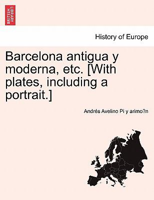 Barcelona Antigua y Moderna, Etc. [With Plates, Including a Portrait.] 9781241356149