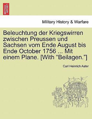 Beleuchtung Der Kriegswirren Zwischen Preussen Und Sachsen Vom Ende August Bis Ende October 1756 ... Mit Einem Plane. [With