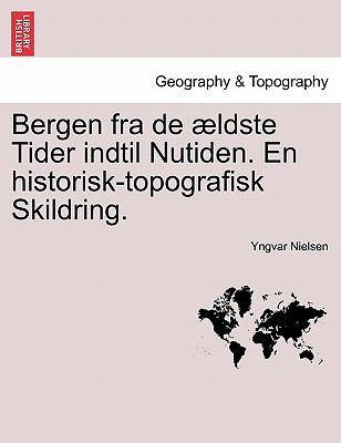 Bergen Fra de Ldste Tider Indtil Nutiden. En Historisk-Topografisk Skildring. 9781241442552