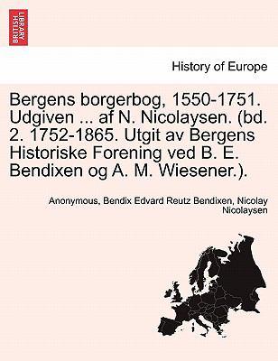 Bergens Borgerbog, 1550-1751. Udgiven ... AF N. Nicolaysen. (Bd. 2. 1752-1865. Utgit AV Bergens Historiske Forening Ved B. E. Bendixen Og A. M. Wiesen 9781241421953