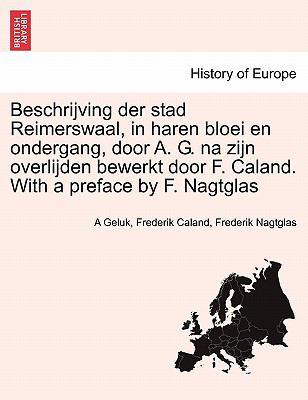 Beschrijving Der Stad Reimerswaal, in Haren Bloei En Ondergang, Door A. G. Na Zijn Overlijden Bewerkt Door F. Caland. with a Preface by F. Nagtglas 9781241414412