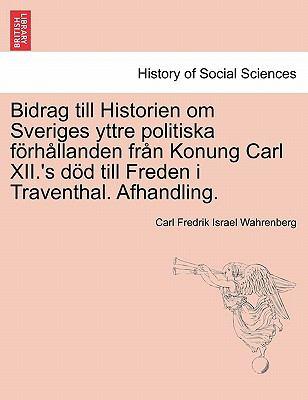 Bidrag Till Historien Om Sveriges Yttre Politiska Fur H Llanden Fr N Konung Carl XII.'s S S Till Freden I Traventhal. Afhandling. 9781241539931
