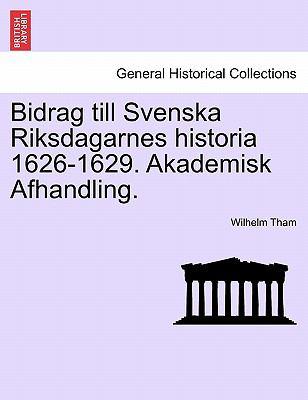 Bidrag Till Svenska Riksdagarnes Historia 1626-1629. Akademisk Afhandling. 9781241539368