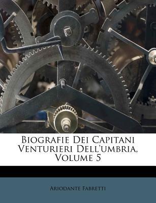 Biografie Dei Capitani Venturieri Dell'umbria, Volume 5 9781248267196