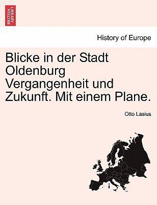 Blicke in Der Stadt Oldenburg Vergangenheit Und Zukunft. Mit Einem Plane. 9781241414764