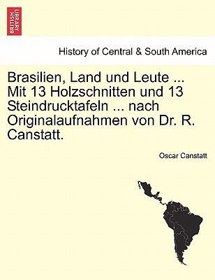 Brasilien, Land Und Leute ... Mit 13 Holzschnitten Und 13 Steindrucktafeln ... Nach Originalaufnahmen Von Dr. R. Canstatt. 9781241551124