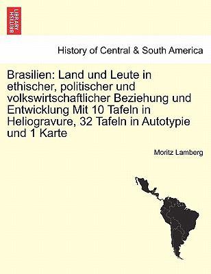 Brasilien: Land Und Leute in Ethischer, Politischer Und Volkswirtschaftlicher Beziehung Und Entwicklung Mit 10 Tafeln in Heliogra 9781241429713