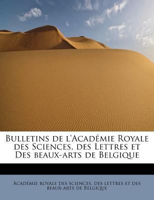 Bulletins de L'Acad Mie Royale Des Sciences, Des Lettres Et Des Beaux-Arts de Belgique 9781241251901