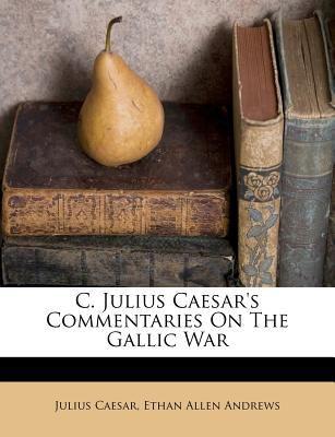 C. Julius Caesar's Commentaries on the Gallic War 9781246079845