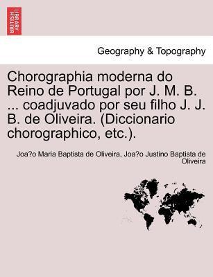 Chorographia Moderna Do Reino de Portugal Por J. M. B. ... Coadjuvado Por Seu Filho J. J. B. de Oliveira. (Diccionario Chorographico, Etc.). 9781241356293