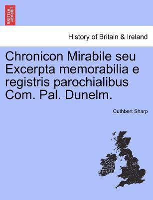Chronicon Mirabile Seu Excerpta Memorabilia E Registris Parochialibus Com. Pal. Dunelm. 9781241440947
