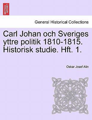 Carl Johan Och Sveriges Yttre Politik 1810-1815. Historisk Studie. Hft. 1. 9781241539696