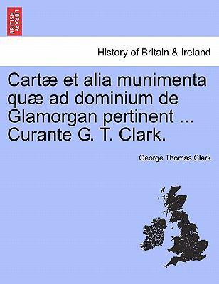 Cart Et Alia Munimenta Qu Ad Dominium de Glamorgan Pertinent ... Curante G. T. Clark. 9781241435608