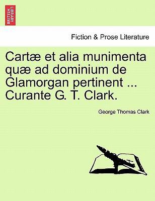 Cart Et Alia Munimenta Qu Ad Dominium de Glamorgan Pertinent ... Curante G. T. Clark. 9781241444044