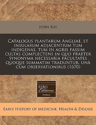 Catalogus Plantarum Angliae, Et Insularum Adjacentium Tum Indigenas, Tum in Agris Passim Cultas Complectens in Quo Praeter Synonyma Necessaria Faculta