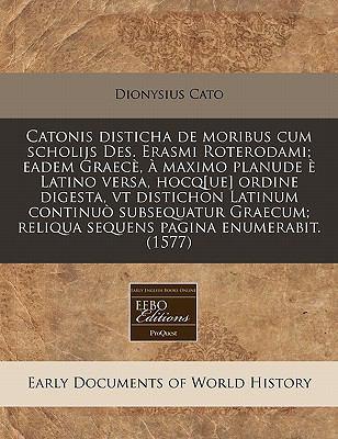 Catonis Disticha de Moribus Cum Scholijs Des. Erasmi Roterodami; Eadem Graece, a Maximo Planude E Latino Versa, Hocq[ue] Ordine Digesta, VT Distichon 9781240409549