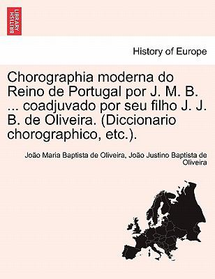 Chorographia Moderna Do Reino de Portugal Por J. M. B. ... Coadjuvado Por Seu Filho J. J. B. de Oliveira. (Diccionario Chorographico, Etc.). 9781241356361