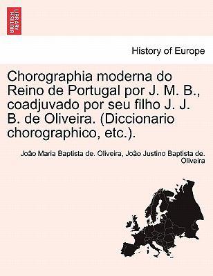 Chorographia Moderna Do Reino de Portugal Por J. M. B., Coadjuvado Por Seu Filho J. J. B. de Oliveira. (Diccionario Chorographico, Etc.). 9781241356491