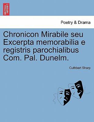 Chronicon Mirabile Seu Excerpta Memorabilia E Registris Parochialibus Com. Pal. Dunelm. 9781241391102