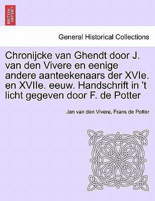 Chronijcke Van Ghendt Door J. Van Den Vivere En Eenige Andere Aanteekenaars Der Xvie. En Xviie. Eeuw. Handschrift in 't Licht Gegeven Door F. de Potte 9781241406691