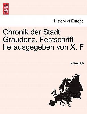 Chronik Der Stadt Graudenz. Festschrift Herausgegeben Von X. F