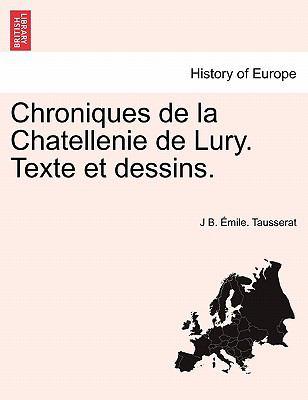 Chroniques de La Chatellenie de Lury. Texte Et Dessins. 9781241356729