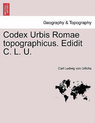 Codex Urbis Romae Topographicus. Edidit C. L. U. 9781241349585