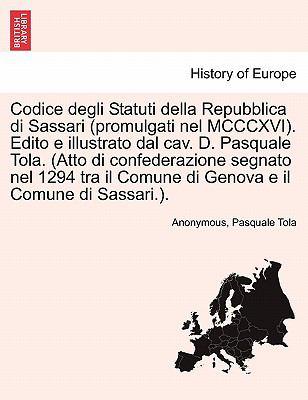 Codice Degli Statuti Della Repubblica Di Sassari (Promulgati Nel MCCCXVI). Edito E Illustrato Dal Cav. D. Pasquale Tola. (Atto Di Confederazione Segna 9781241357207