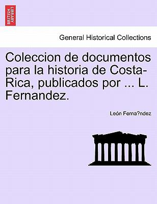 Coleccion de Documentos Para La Historia de Costa-Rica, Publicados Por ... L. Fernandez.