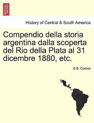 Compendio Della Storia Argentina Dalla Scoperta del Rio Della Plata Al 31 Dicembre 1880, Etc. 9781241474034