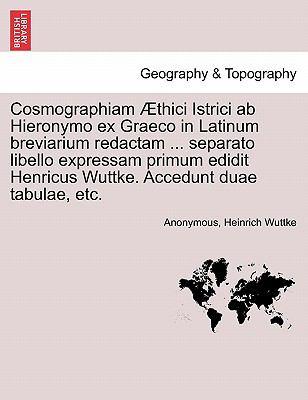 Cosmographiam Thici Istrici AB Hieronymo Ex Graeco in Latinum Breviarium Redactam ... Separato Libello Expressam Primum Edidit Henricus Wuttke. Accedu 9781241347413